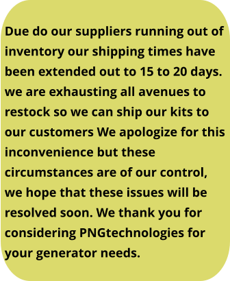 Due do our suppliers running out of  inventory our shipping times have  been extended out to 15 to 20 days.  we are exhausting all avenues to restock so we can ship our kits to our customers We apologize for this inconvenience but these circumstances are of our control, we hope that these issues will be resolved soon. We thank you for considering PNGtechnologies for  your generator needs.